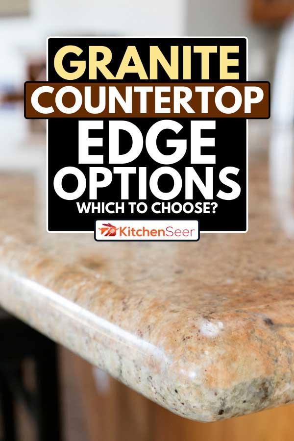 An edge of granite countertop, Granite Countertop Edge Options - Which To Choose?