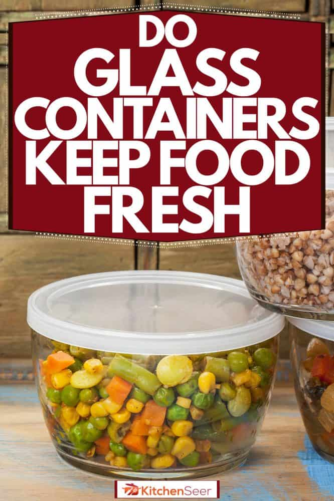 Glass containers with different food contained inside, Do Glass Containers Keep Food Fresh Longer?