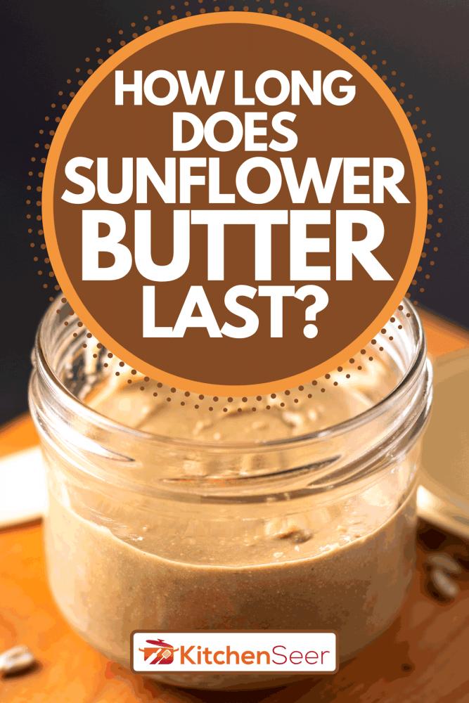 A homemade sunflower butter in glass jar by organic sunflower seeds, How Long Does Sunflower Butter Last?
