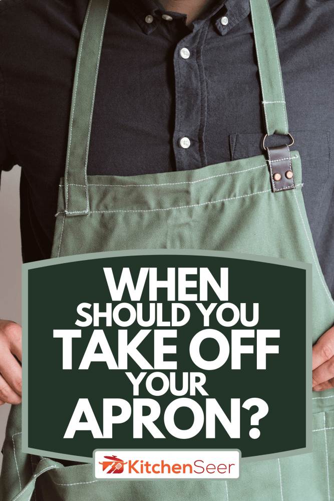 Man in a kitchen apron, When Should You Take Off Your Apron?
