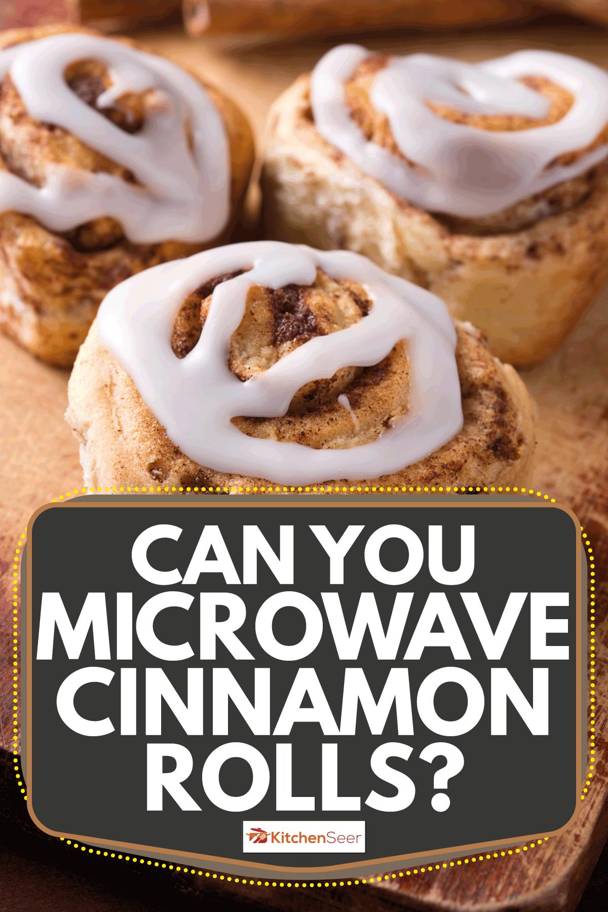 Fresh Cinnamon Buns on a Wooden Cutting Board. Can You Microwave Cinnamon Rolls