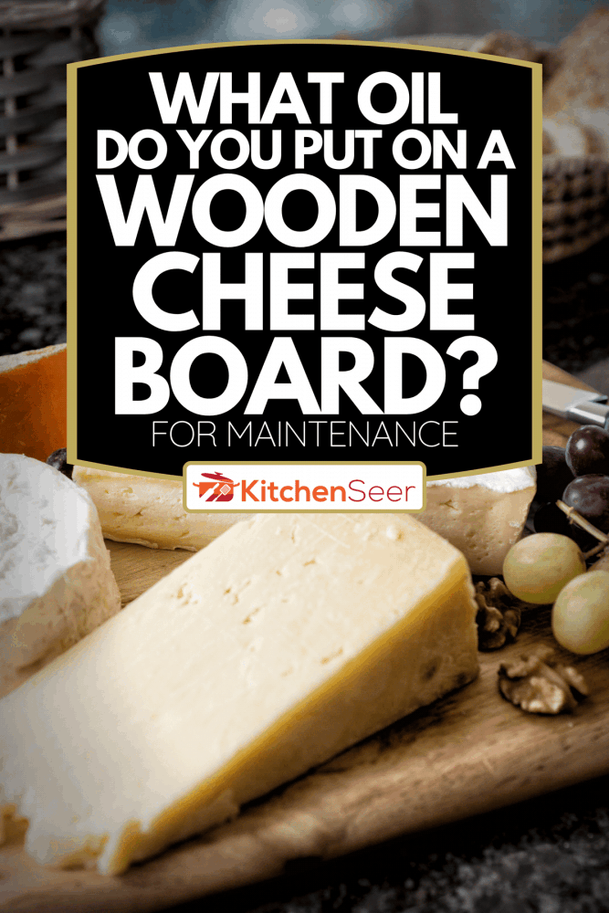 A selection of English and French cheese on rustic board, What Oil Do You Put On A Wooden Cheese Board? [For Maintenance]