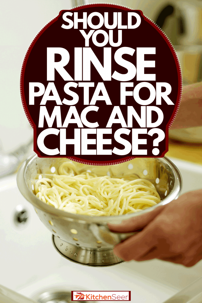 A man preparing and rinsing his pasta on a stainless strainer, Should You Rinse Pasta For Mac And Cheese?