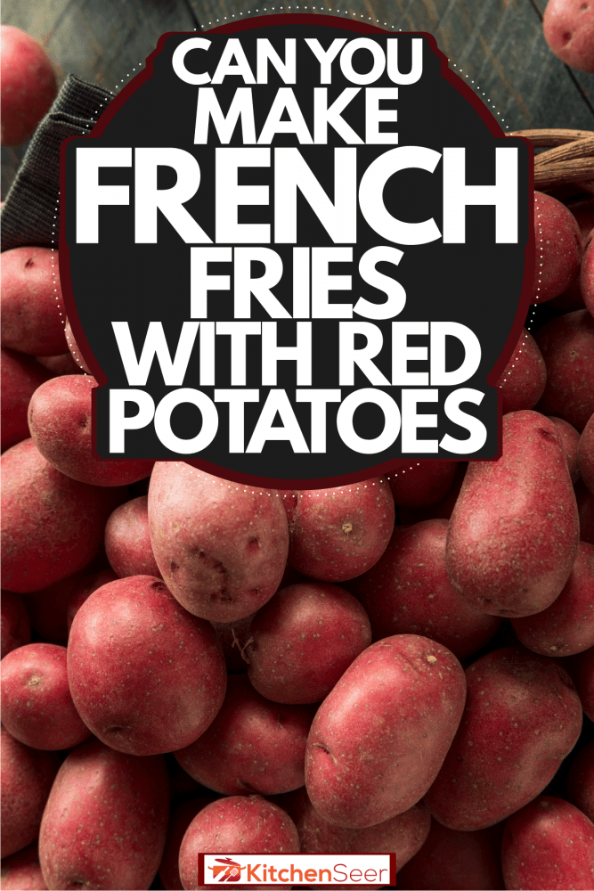 Newly harvested red potatoes in a basket, Can You Make French Fries With Red Potatoes?