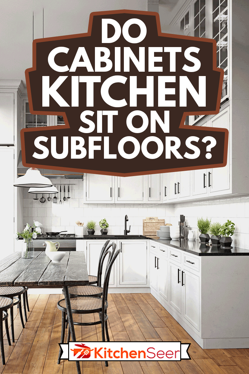 Modern kitchen with kitchen cabinets, Do Kitchen Cabinets Sit On Subfloors?