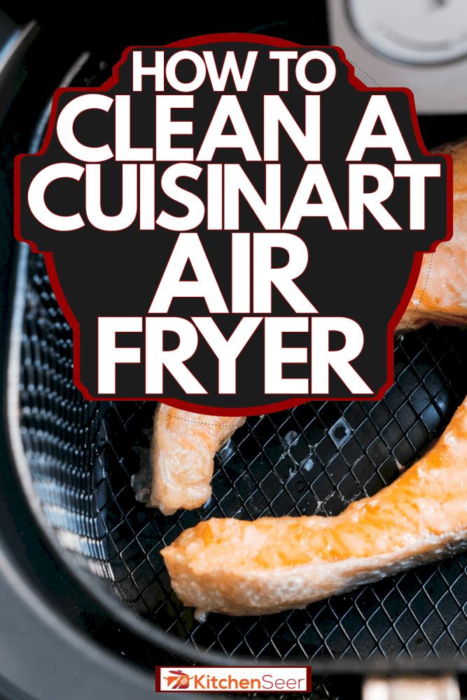 A big piece of salmon inside an air fryer, How To Clean A Cuisinart Air Fryer