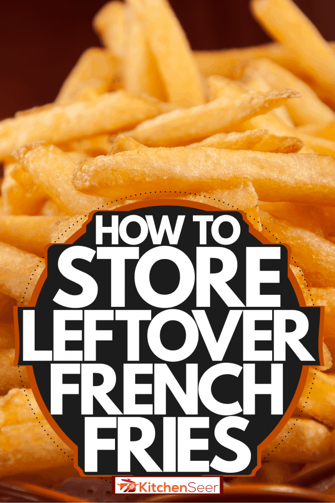 A small stainless basket with fresh fried French fires, How To Store Leftover French Fries